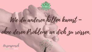 Read more about the article Wie du anderen helfen kannst – ohne deren Probleme an dich zu reißen