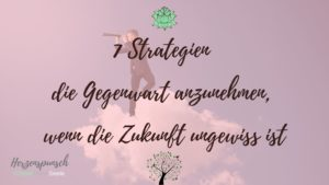 7 Strategien die Gegenwart anzunehmen, wenn die Zukunft ungewiss ist