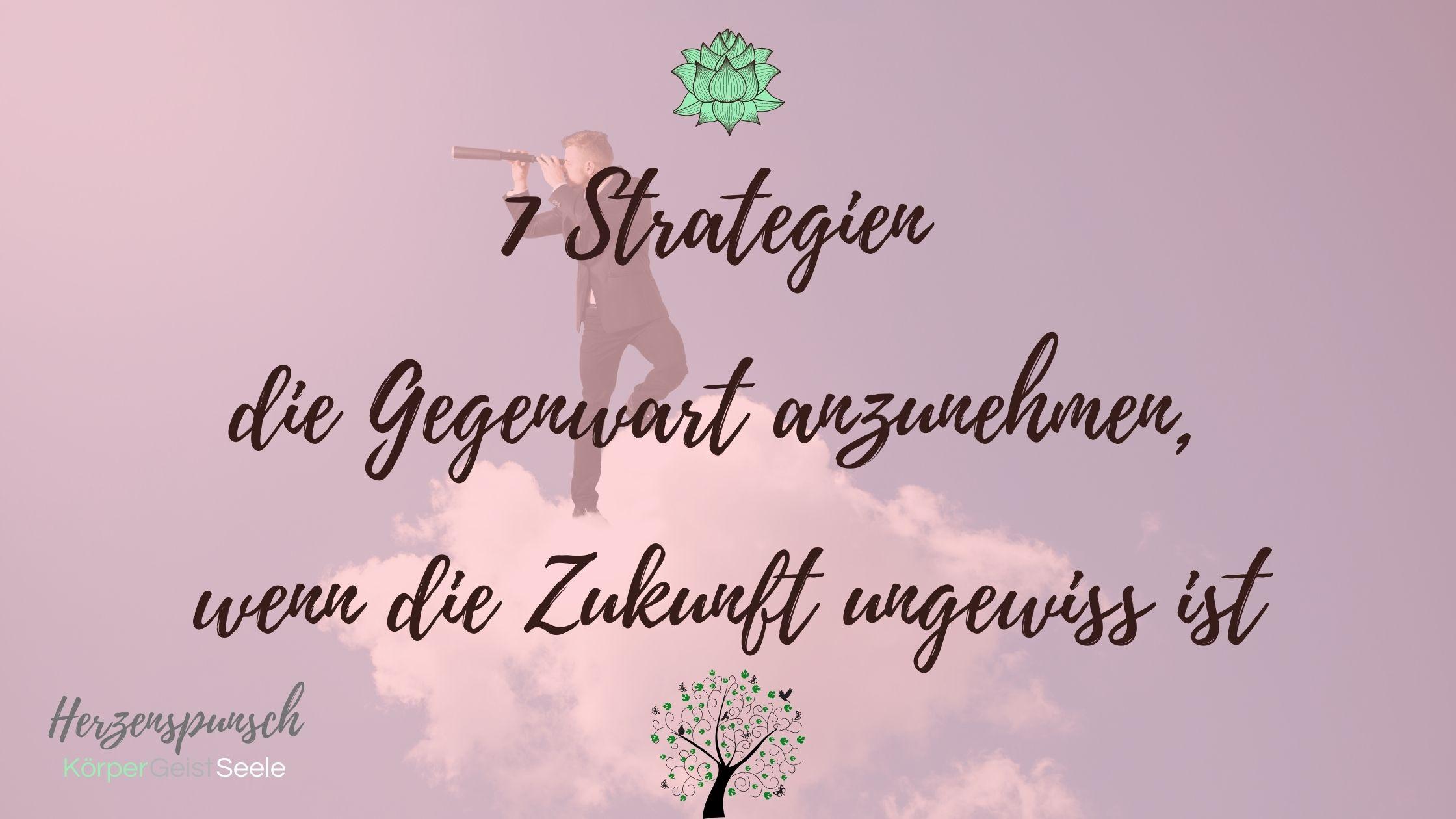You are currently viewing 7 Strategien die Gegenwart anzunehmen, wenn die Zukunft ungewiss ist
