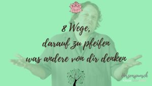 8 Wege darauf zu pfeifen, was andere von dir denken